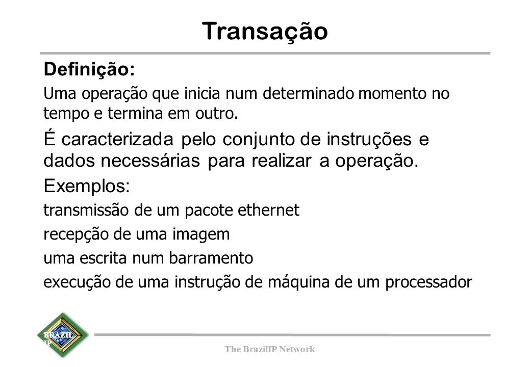 BRAZIL IP The BrazilIP Network BRAZIL IP The BrazilIP Network Transação Definição: Uma operação que inicia num determinado momento no tempo e termina em outro.