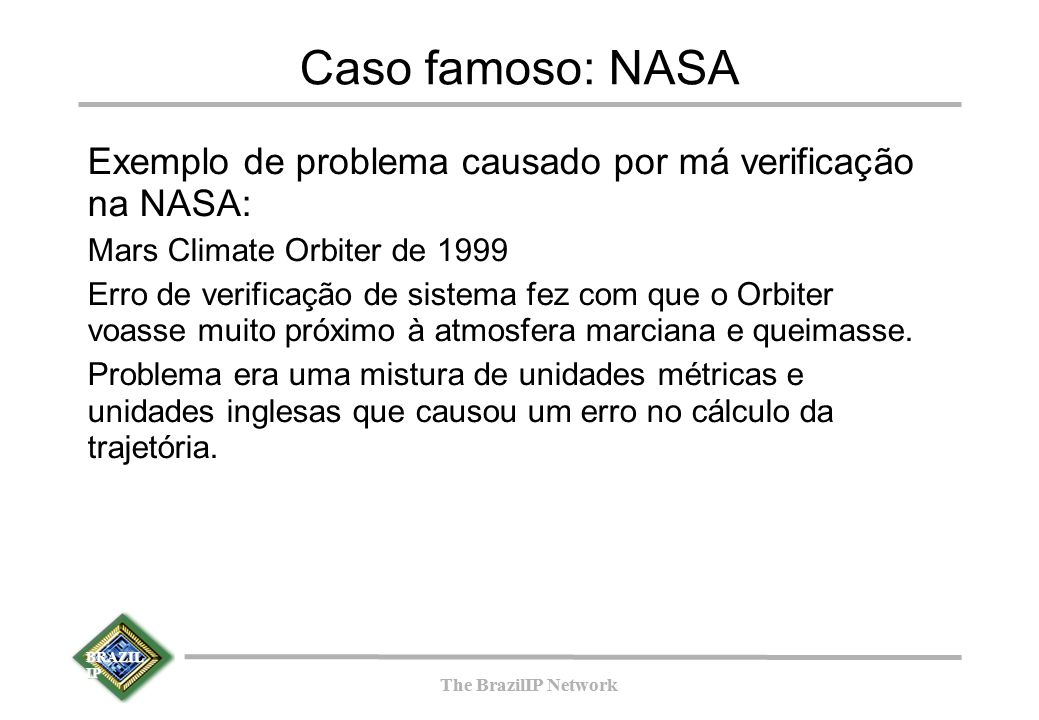 BRAZIL IP The BrazilIP Network BRAZIL IP The BrazilIP Network Caso famoso: NASA Exemplo de problema causado por má verificação na NASA: Mars Climate O