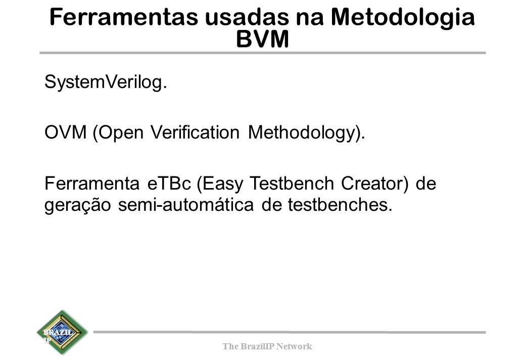 BRAZIL IP The BrazilIP Network BRAZIL IP The BrazilIP Network Ferramentas usadas na Metodologia BVM SystemVerilog. OVM (Open Verification Methodology)