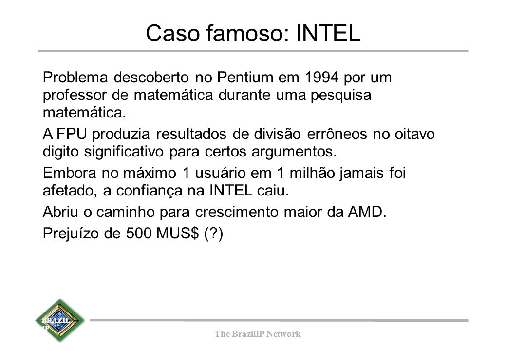 BRAZIL IP The BrazilIP Network BRAZIL IP The BrazilIP Network Caso famoso: INTEL Problema descoberto no Pentium em 1994 por um professor de matemática