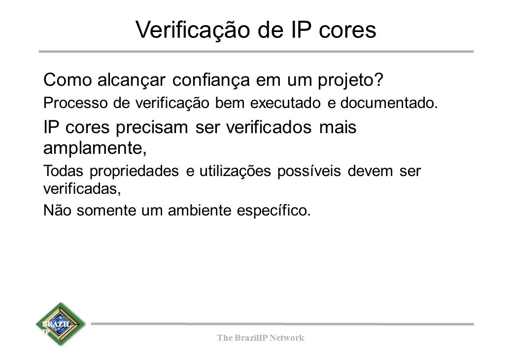 BRAZIL IP The BrazilIP Network BRAZIL IP The BrazilIP Network Fases de um projeto de hardware Síntese Simulação Pós-síntese Simulação Pós-síntese Prototipação Implementaçã o do Código RTL Implementaçã o do Código RTL Verificação funcional Verificação funcional Especificação do hardware Especificação do hardware Especificação da verificação funcional Especificação da verificação funcional Implementação do testbench Implementação do testbench