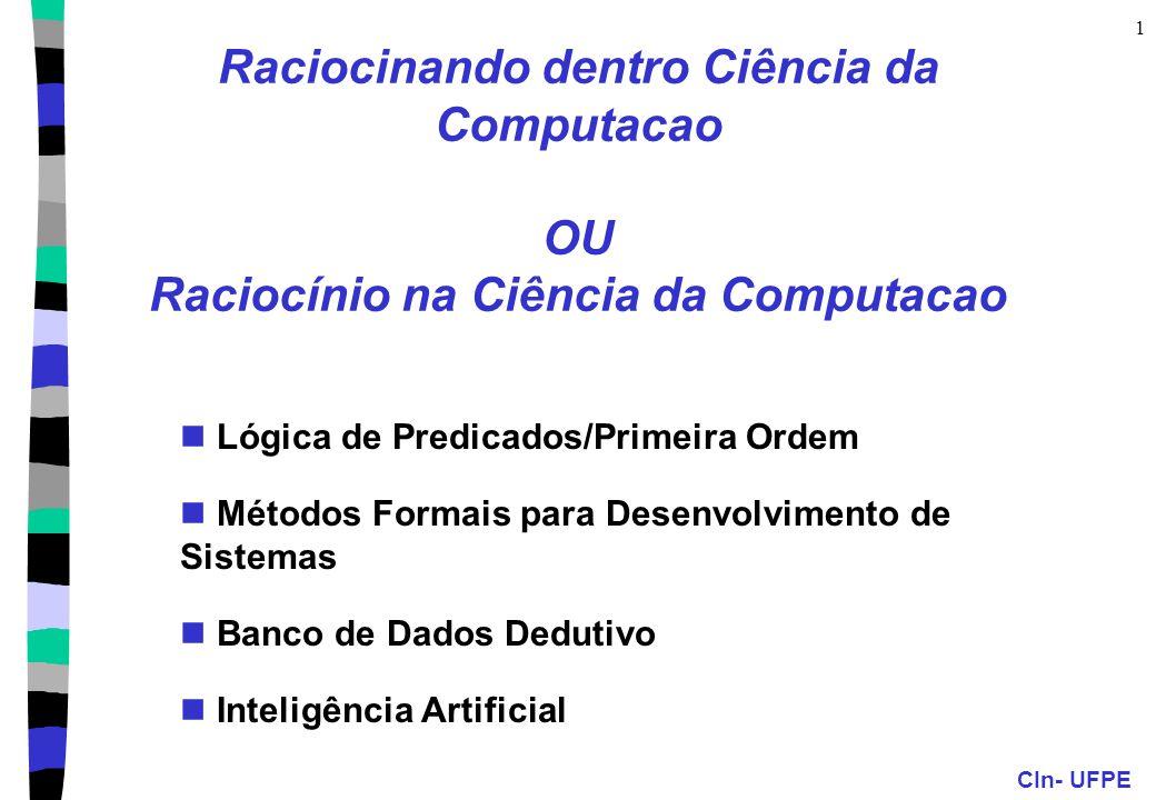 CIn- UFPE 1 Raciocinando dentro Ciência da Computacao OU Raciocínio na Ciência da Computacao Lógica de Predicados/Primeira Ordem Métodos Formais para