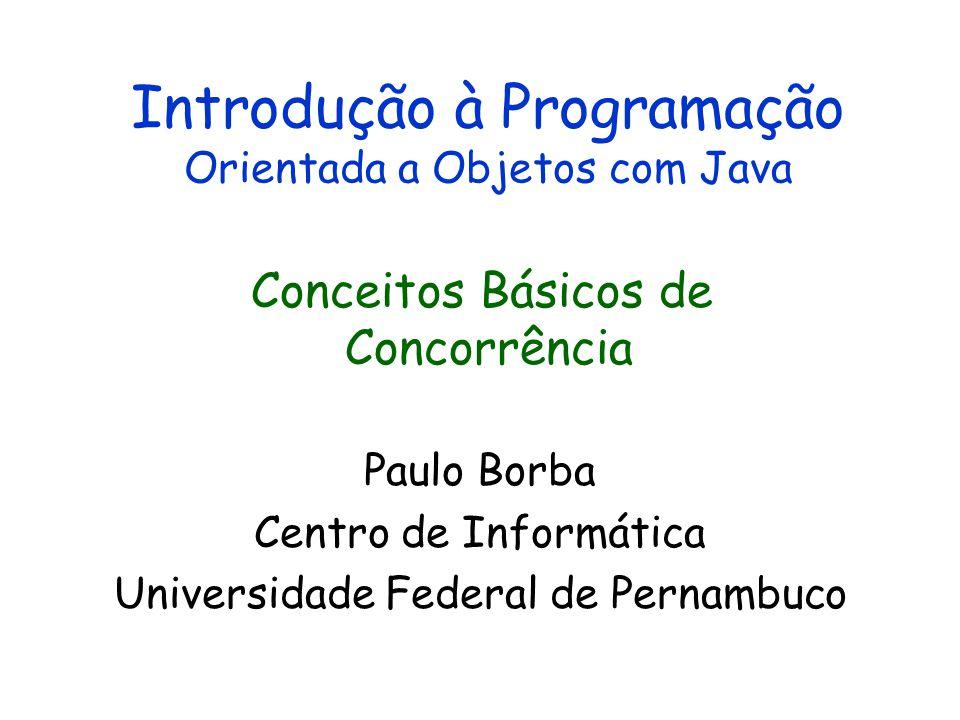 Introdução à Programação Orientada a Objetos com Java Paulo Borba Centro de Informática Universidade Federal de Pernambuco Conceitos Básicos de Concorrência