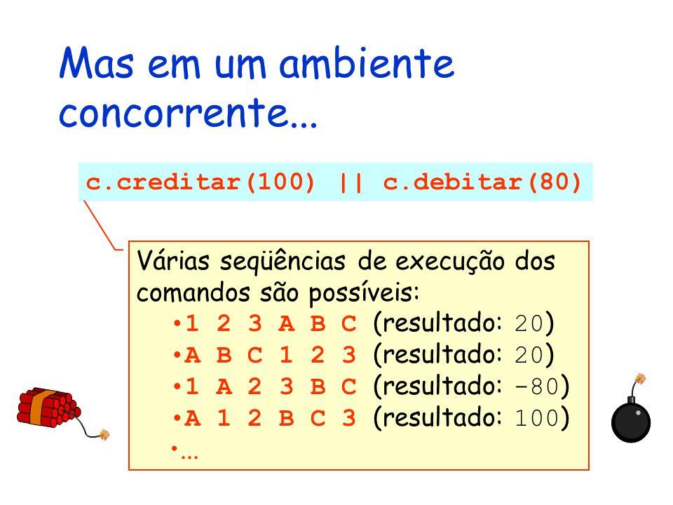Mas em um ambiente concorrente... c.creditar(100) || c.debitar(80) Várias seqüências de execução dos comandos são possíveis: 1 2 3 A B C (resultado: 2