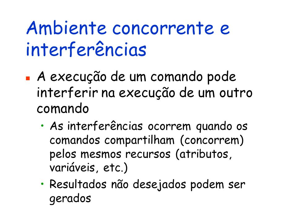 Ambiente concorrente e interferências A execução de um comando pode interferir na execução de um outro comando As interferências ocorrem quando os comandos compartilham (concorrem) pelos mesmos recursos (atributos, variáveis, etc.) Resultados não desejados podem ser gerados