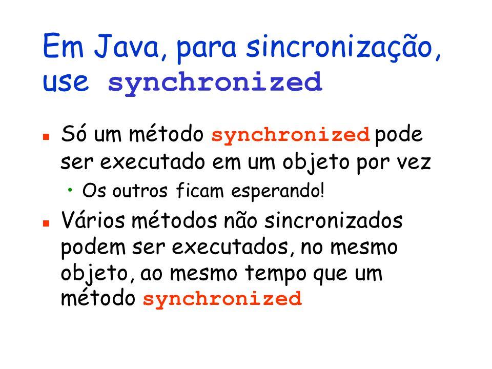 Em Java, para sincronização, use synchronized Só um método synchronized pode ser executado em um objeto por vez Os outros ficam esperando.