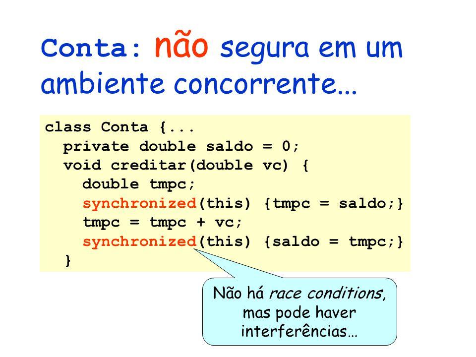 Conta: não segura em um ambiente concorrente... class Conta {... private double saldo = 0; void creditar(double vc) { double tmpc; synchronized(this)