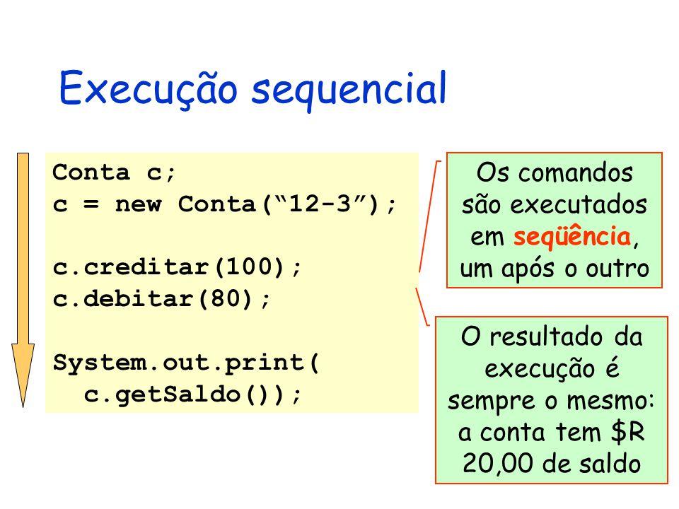 Execução sequencial Conta c; c = new Conta( 12-3 ); c.creditar(100); c.debitar(80); System.out.print( c.getSaldo()); Os comandos são executados em seqüência, um após o outro O resultado da execução é sempre o mesmo: a conta tem $R 20,00 de saldo