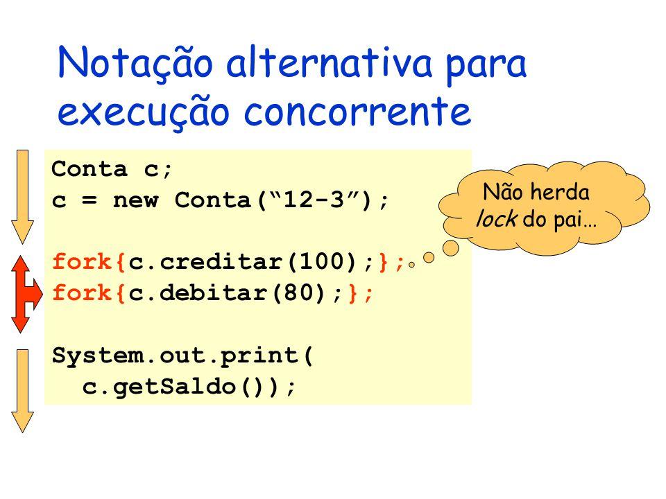 Notação alternativa para execução concorrente Conta c; c = new Conta( 12-3 ); fork{c.creditar(100);}; fork{c.debitar(80);}; System.out.print( c.getSaldo()); Não herda lock do pai…