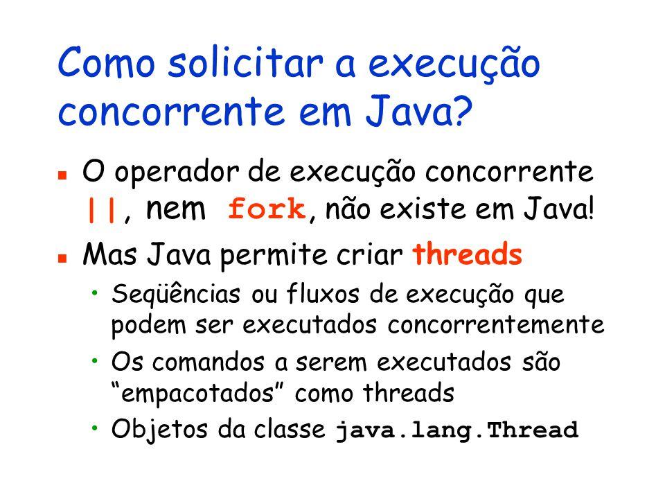 Como solicitar a execução concorrente em Java? O operador de execução concorrente ||, nem fork, não existe em Java! Mas Java permite criar threads Seq
