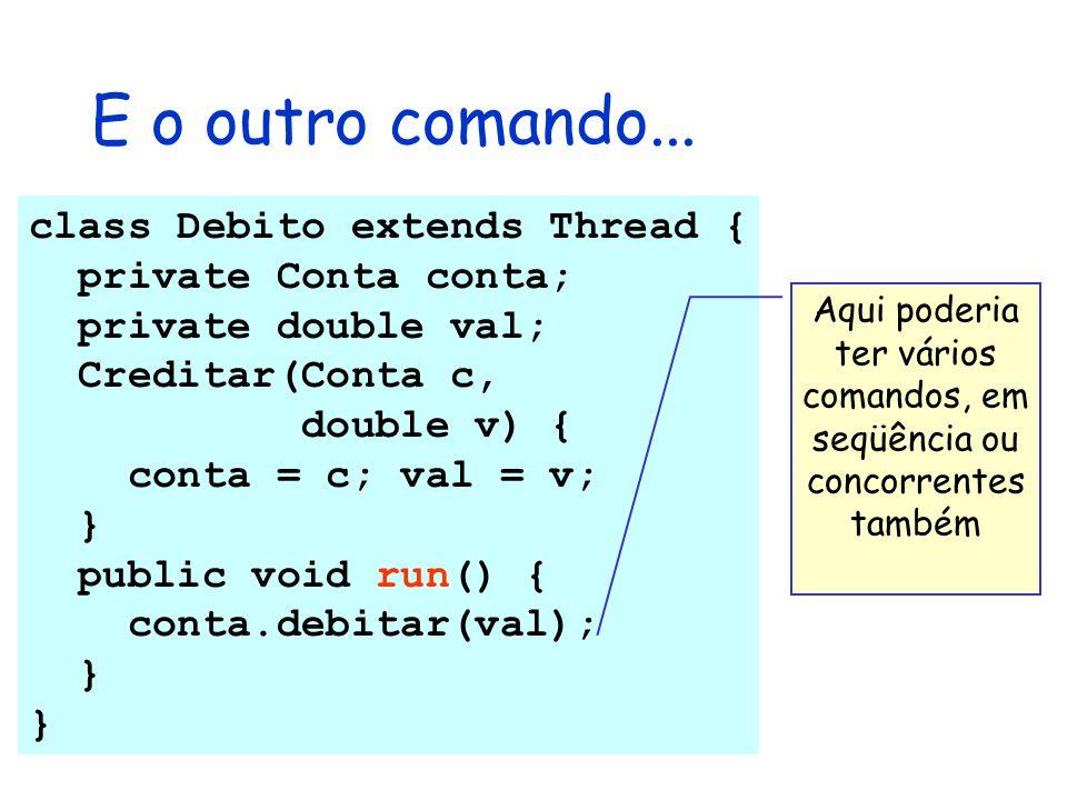 E o outro comando... class Debito extends Thread { private Conta conta; private double val; Creditar(Conta c, double v) { conta = c; val = v; } public