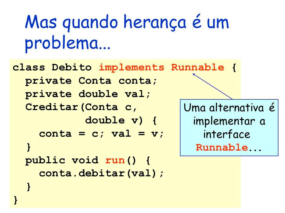 Mas quando herança é um problema... class Debito implements Runnable { private Conta conta; private double val; Creditar(Conta c, double v) { conta =