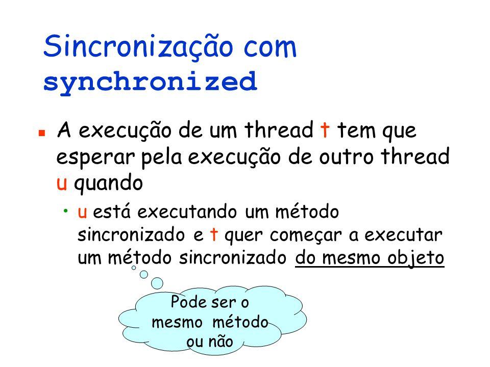 Sincronização com synchronized A execução de um thread t tem que esperar pela execução de outro thread u quando u está executando um método sincronizado e t quer começar a executar um método sincronizado do mesmo objeto Pode ser o mesmo método ou não