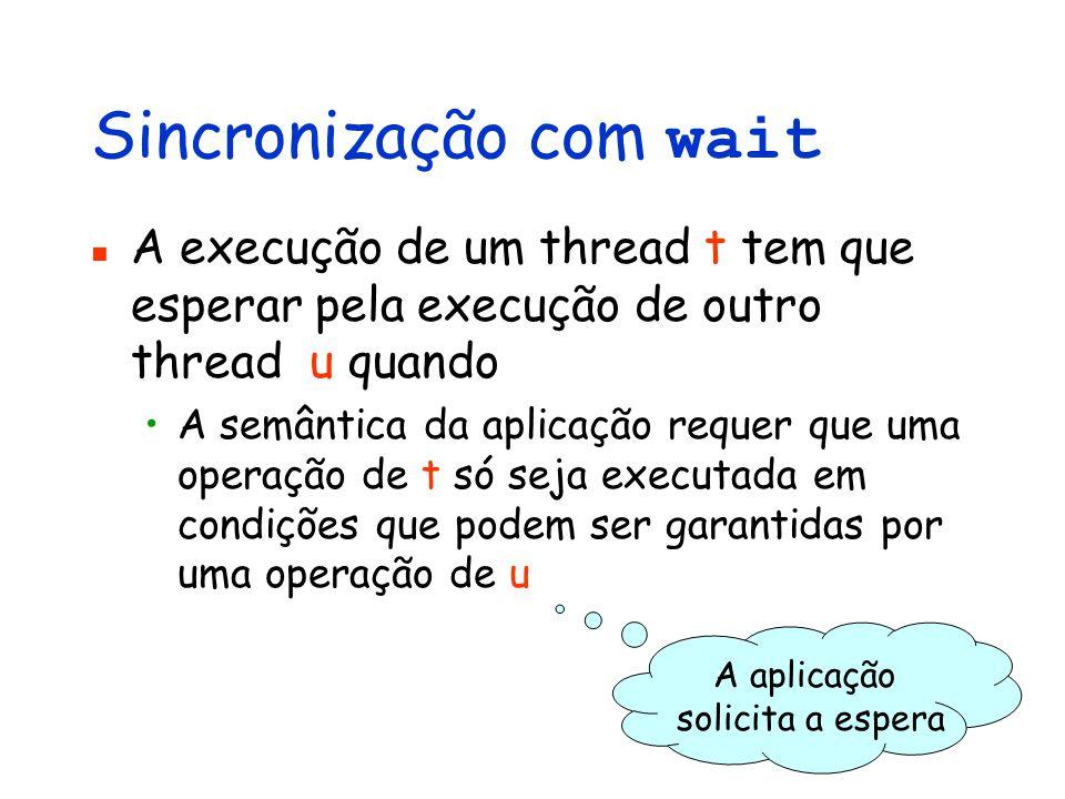 Sincronização com wait A execução de um thread t tem que esperar pela execução de outro thread u quando A semântica da aplicação requer que uma operação de t só seja executada em condições que podem ser garantidas por uma operação de u A aplicação solicita a espera