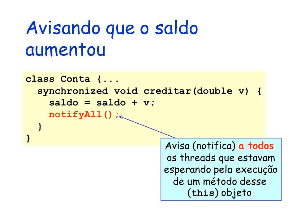 Avisando que o saldo aumentou class Conta {... synchronized void creditar(double v) { saldo = saldo + v; notifyAll(); } Avisa (notifica) a todos os th