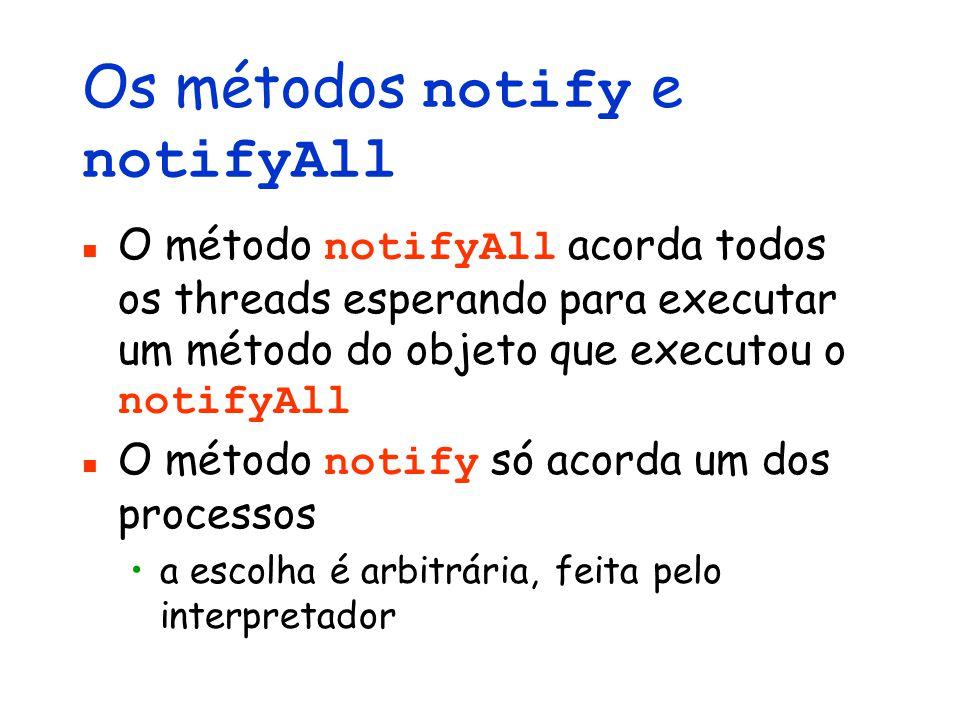 Os métodos notify e notifyAll O método notifyAll acorda todos os threads esperando para executar um método do objeto que executou o notifyAll O método notify só acorda um dos processos a escolha é arbitrária, feita pelo interpretador