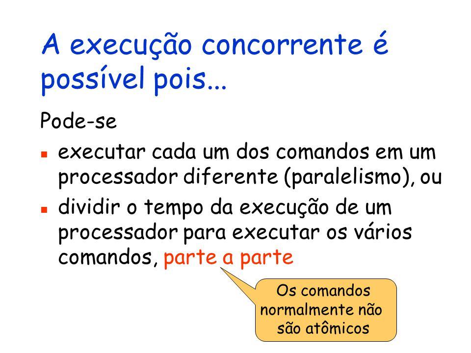 A execução concorrente é possível pois... Pode-se executar cada um dos comandos em um processador diferente (paralelismo), ou dividir o tempo da execu