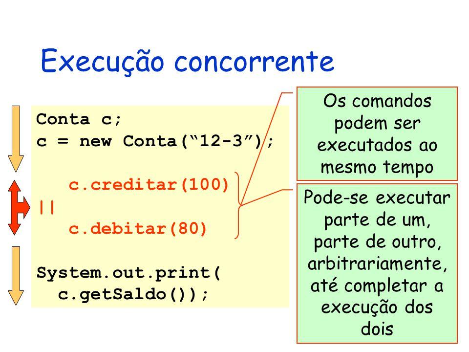 Execução concorrente Conta c; c = new Conta( 12-3 ); c.creditar(100) || c.debitar(80) System.out.print( c.getSaldo()); Os comandos podem ser executados ao mesmo tempo Pode-se executar parte de um, parte de outro, arbitrariamente, até completar a execução dos dois