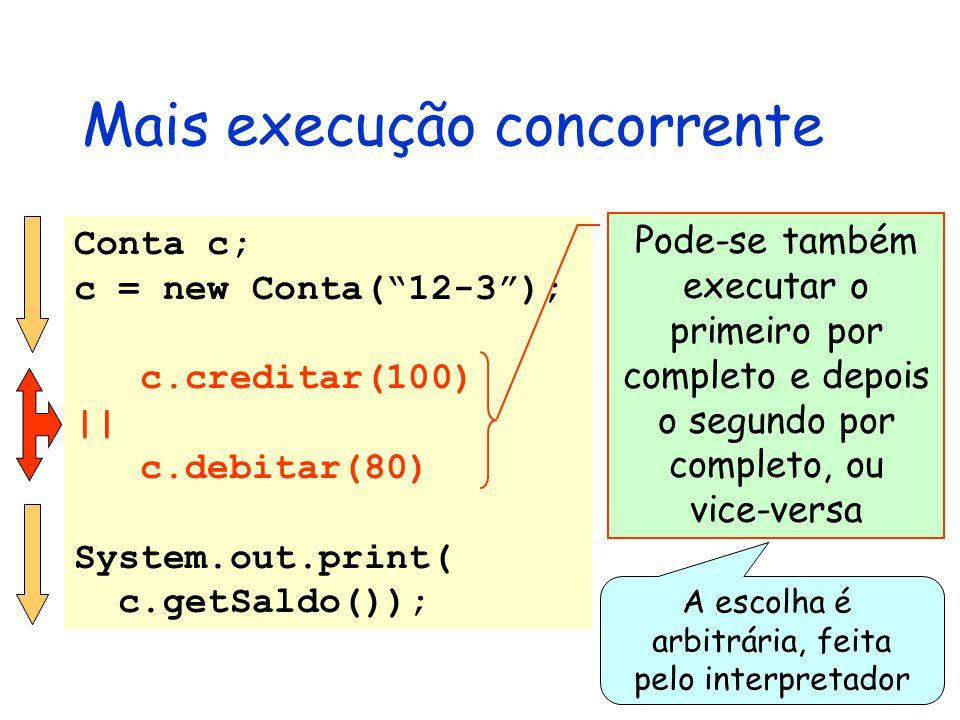 Mais execução concorrente Conta c; c = new Conta( 12-3 ); c.creditar(100) || c.debitar(80) System.out.print( c.getSaldo()); Pode-se também executar o primeiro por completo e depois o segundo por completo, ou vice-versa A escolha é arbitrária, feita pelo interpretador