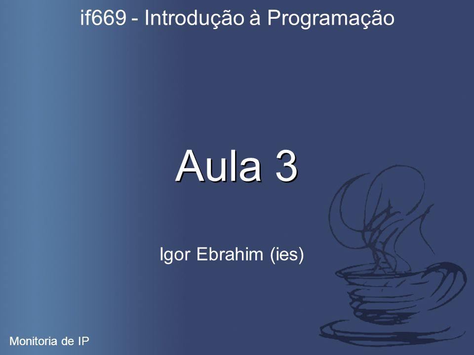 Aula 3 Igor Ebrahim (ies) if669 - Introdução à Programação Monitoria de IP