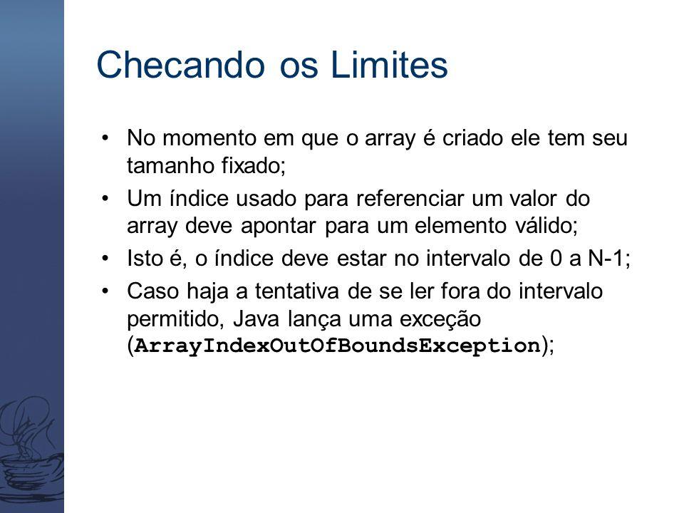 Checando os Limites No momento em que o array é criado ele tem seu tamanho fixado; Um índice usado para referenciar um valor do array deve apontar para um elemento válido; Isto é, o índice deve estar no intervalo de 0 a N-1; Caso haja a tentativa de se ler fora do intervalo permitido, Java lança uma exceção ( ArrayIndexOutOfBoundsException );