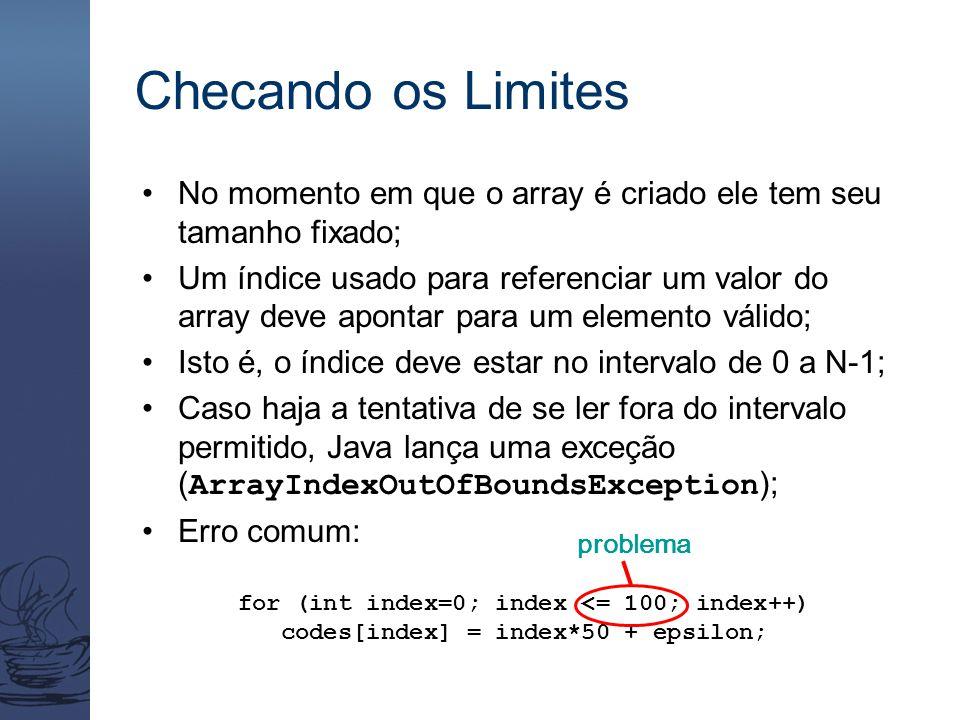 Checando os Limites No momento em que o array é criado ele tem seu tamanho fixado; Um índice usado para referenciar um valor do array deve apontar para um elemento válido; Isto é, o índice deve estar no intervalo de 0 a N-1; Caso haja a tentativa de se ler fora do intervalo permitido, Java lança uma exceção ( ArrayIndexOutOfBoundsException ); Erro comum: for (int index=0; index <= 100; index++) codes[index] = index*50 + epsilon; problema