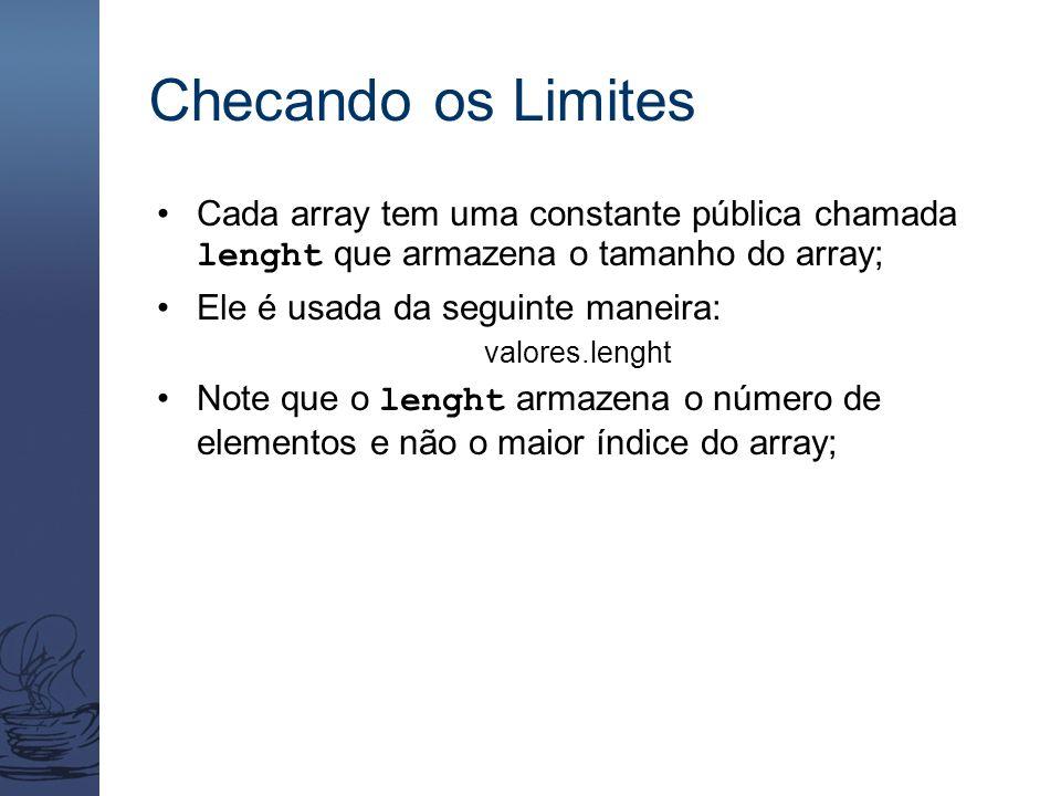 Checando os Limites Cada array tem uma constante pública chamada lenght que armazena o tamanho do array; Ele é usada da seguinte maneira: valores.lenght Note que o lenght armazena o número de elementos e não o maior índice do array;