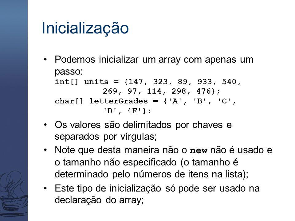 Inicialização Podemos inicializar um array com apenas um passo: int[] units = {147, 323, 89, 933, 540, 269, 97, 114, 298, 476}; char[] letterGrades = { A , B , C , D , 'F }; Os valores são delimitados por chaves e separados por vírgulas; Note que desta maneira não o new não é usado e o tamanho não especificado (o tamanho é determinado pelo números de itens na lista); Este tipo de inicialização só pode ser usado na declaração do array;