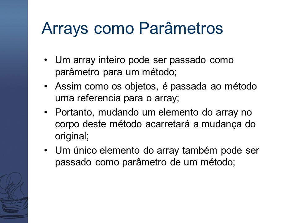 Arrays como Parâmetros Um array inteiro pode ser passado como parâmetro para um método; Assim como os objetos, é passada ao método uma referencia para o array; Portanto, mudando um elemento do array no corpo deste método acarretará a mudança do original; Um único elemento do array também pode ser passado como parâmetro de um método;
