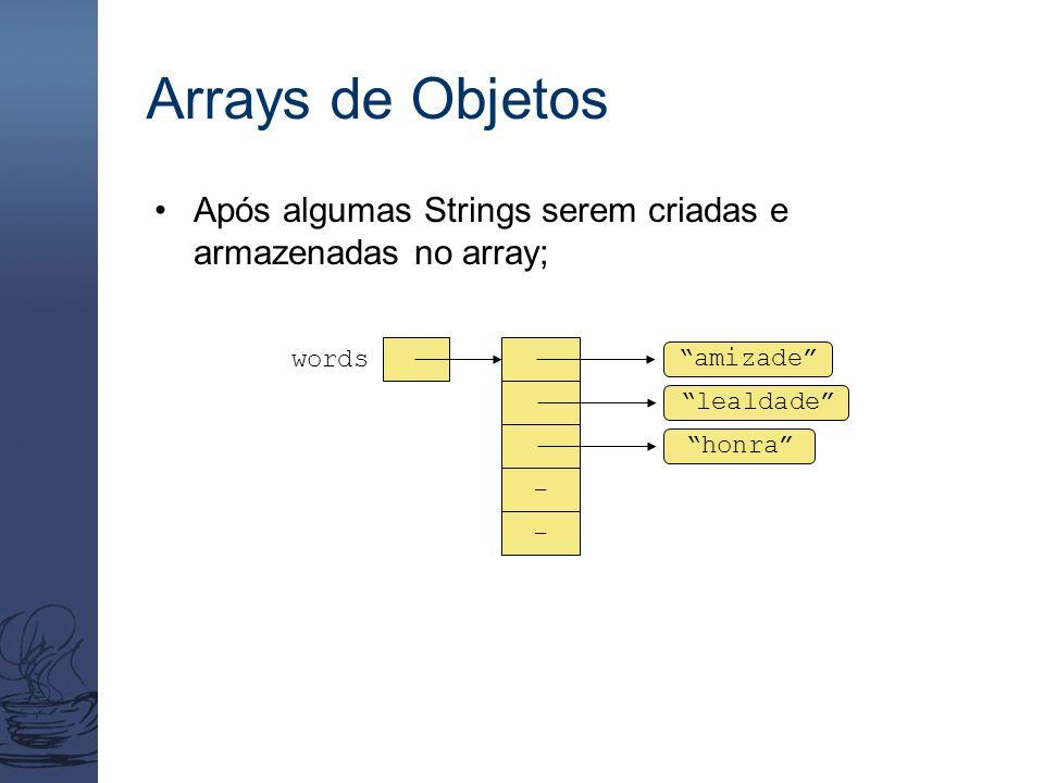 Arrays de Objetos Após algumas Strings serem criadas e armazenadas no array; amizade words - - lealdade honra