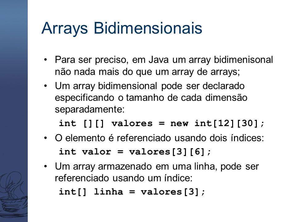 Arrays Bidimensionais Para ser preciso, em Java um array bidimenisonal não nada mais do que um array de arrays; Um array bidimensional pode ser declarado especificando o tamanho de cada dimensão separadamente: int [][] valores = new int[12][30]; O elemento é referenciado usando dois índices: int valor = valores[3][6]; Um array armazenado em uma linha, pode ser referenciado usando um índice: int[] linha = valores[3];