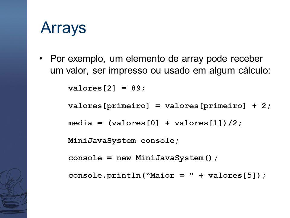 Arrays Por exemplo, um elemento de array pode receber um valor, ser impresso ou usado em algum cálculo: valores[2] = 89; valores[primeiro] = valores[primeiro] + 2; media = (valores[0] + valores[1])/2; MiniJavaSystem console; console = new MiniJavaSystem(); console.println( Maior = + valores[5]);