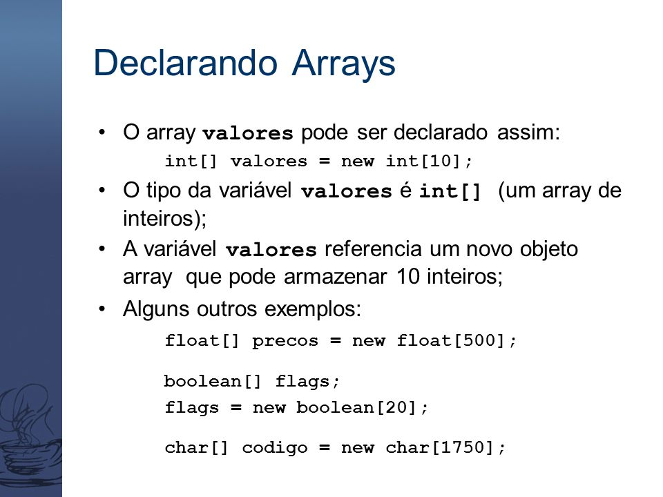 Usando Arrays public class BasicArray { final static int LIMIT = 15; final static int MULTIPLE = 10; public static void main (String[] args) { int[] list = new int[LIMIT]; // Inicializa os valores do array for (int index = 0; index < LIMIT; index++) list[index] = index * MULTIPLE; for (int index = 0; index < LIMIT; index++) System.out.print (list[index] + ); System.out.println (); } }