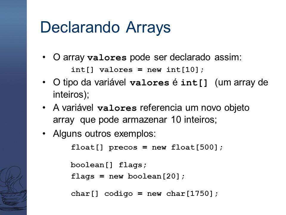Declarando Arrays O array valores pode ser declarado assim: int[] valores = new int[10]; O tipo da variável valores é int[] (um array de inteiros); A variável valores referencia um novo objeto array que pode armazenar 10 inteiros; Alguns outros exemplos: float[] precos = new float[500]; boolean[] flags; flags = new boolean[20]; char[] codigo = new char[1750];