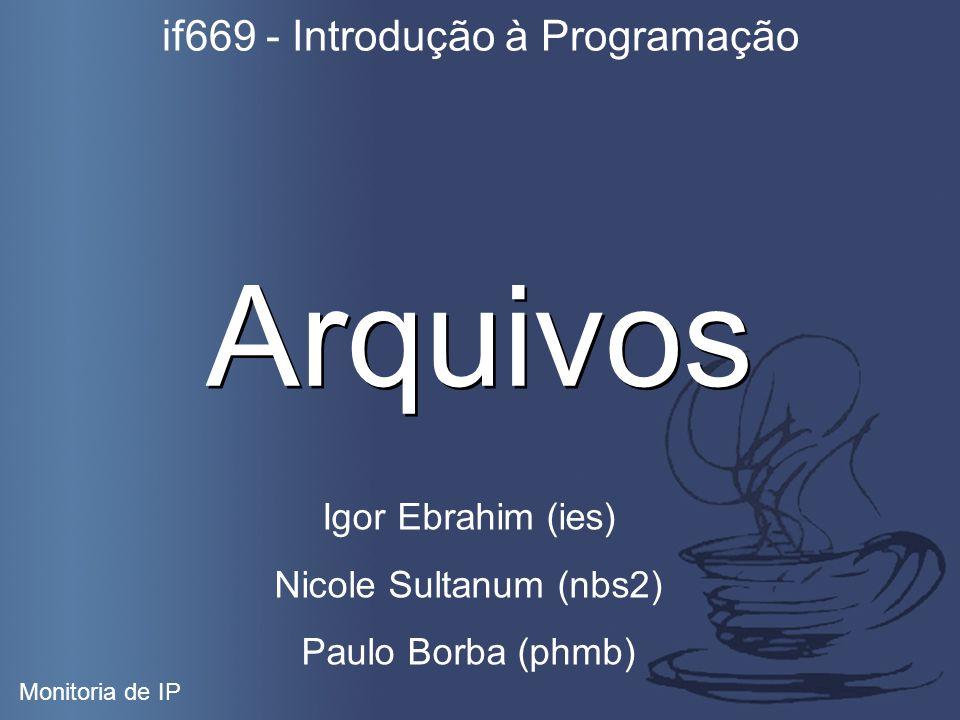 Arquivos if669 - Introdução à Programação Monitoria de IP Igor Ebrahim (ies) Nicole Sultanum (nbs2) Paulo Borba (phmb)