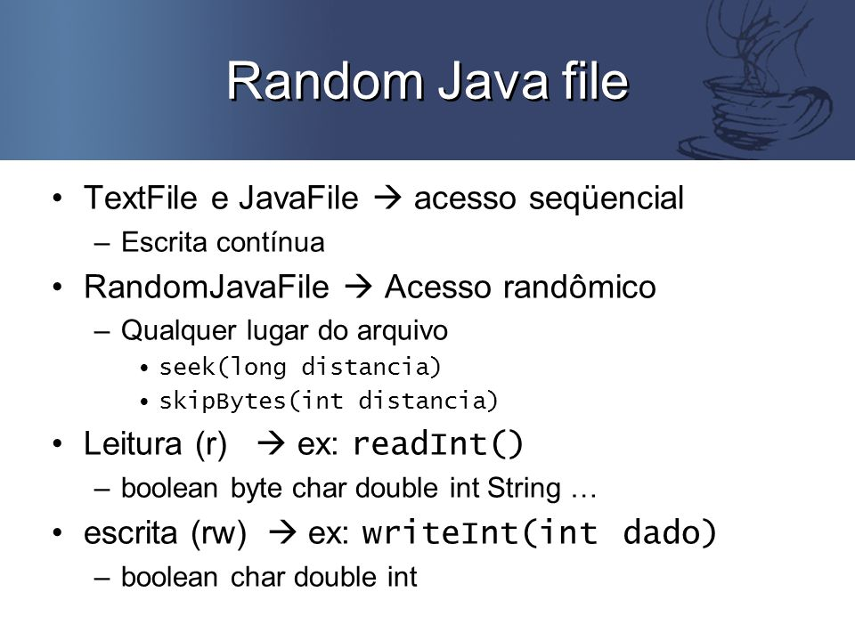 Random Java file TextFile e JavaFile  acesso seqüencial –Escrita contínua RandomJavaFile  Acesso randômico –Qualquer lugar do arquivo seek(long distancia) skipBytes(int distancia) Leitura (r)  ex: readInt() –boolean byte char double int String … escrita (rw)  ex: writeInt(int dado) –boolean char double int
