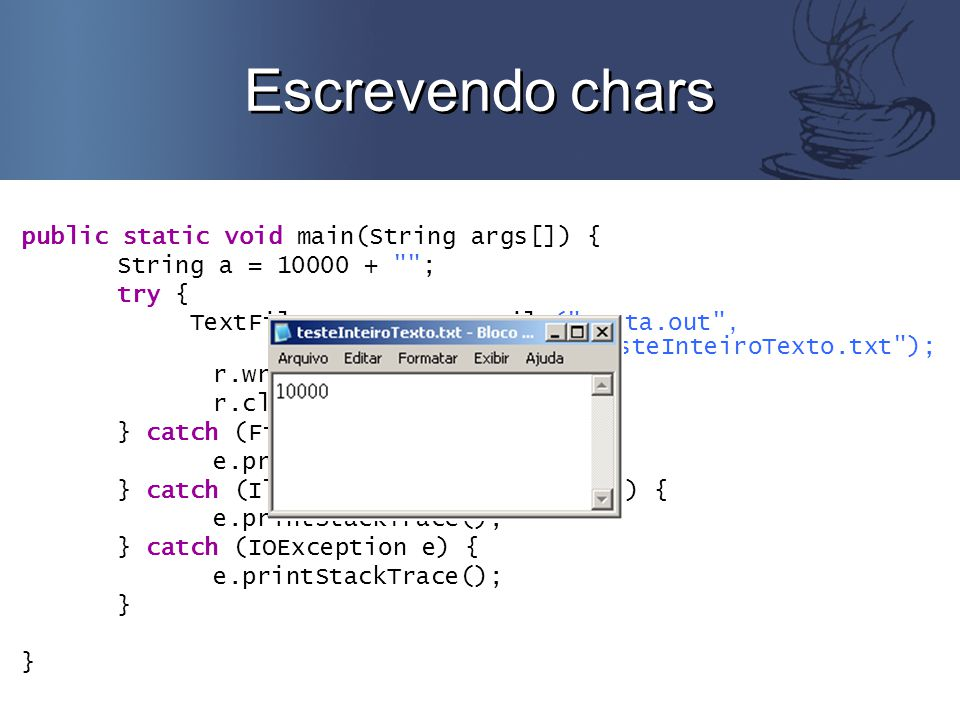 Escrevendo chars public static void main(String args[]) { String a = 10000 + ; try { TextFile r = new TextFile( conta.out , testeInteiroTexto.txt ); r.writeString(a); r.close(); } catch (FileNotFoundException e) { e.printStackTrace(); } catch (IllegalArgumentException e) { e.printStackTrace(); } catch (IOException e) { e.printStackTrace(); }