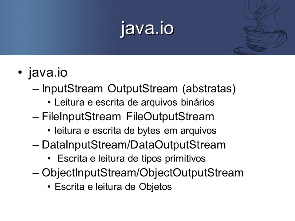 java.io –InputStream OutputStream (abstratas) Leitura e escrita de arquivos binários –FileInputStream FileOutputStream leitura e escrita de bytes em arquivos –DataInputStream/DataOutputStream Escrita e leitura de tipos primitivos –ObjectInputStream/ObjectOutputStream Escrita e leitura de Objetos