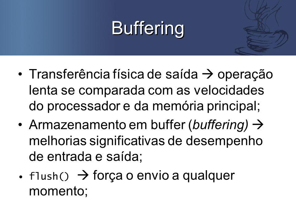 Buffering Transferência física de saída  operação lenta se comparada com as velocidades do processador e da memória principal; Armazenamento em buffer (buffering)  melhorias significativas de desempenho de entrada e saída; flush()  força o envio a qualquer momento;