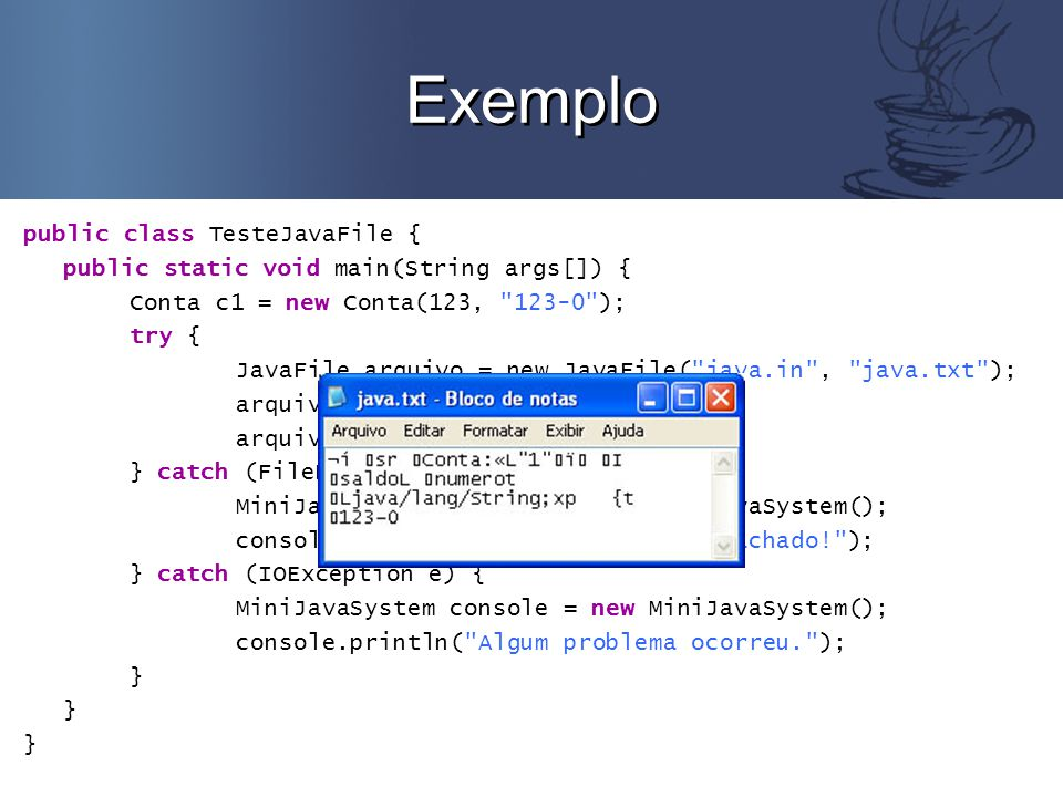 Exemplo public class TesteJavaFile { public static void main(String args[]) { Conta c1 = new Conta(123, 123-0 ); try { JavaFile arquivo = new JavaFile( java.in , java.txt ); arquivo.writeObject(c1); arquivo.close(); } catch (FileNotFoundException e) { MiniJavaSystem console = new MiniJavaSystem(); console.println( O arquivo não foi achado! ); } catch (IOException e) { MiniJavaSystem console = new MiniJavaSystem(); console.println( Algum problema ocorreu. ); }