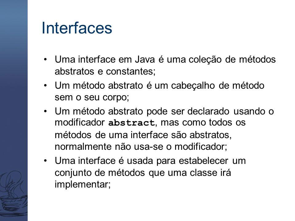 Interfaces Uma interface em Java é uma coleção de métodos abstratos e constantes; Um método abstrato é um cabeçalho de método sem o seu corpo; Um méto