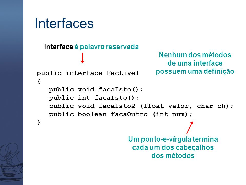 Interfaces public interface Factivel { public void facaIsto(); public int facaIsto(); public void facaIsto2 (float valor, char ch); public boolean fac