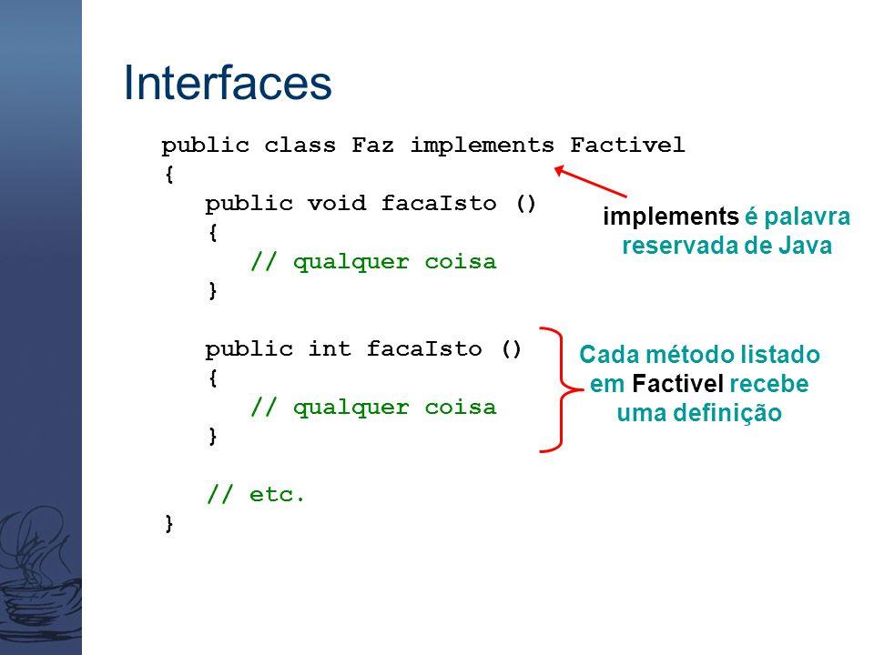 Interfaces public class Faz implements Factivel { public void facaIsto () { // qualquer coisa } public int facaIsto () { // qualquer coisa } // etc. }