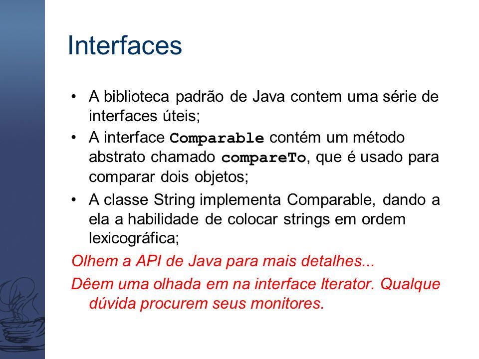 Interfaces A biblioteca padrão de Java contem uma série de interfaces úteis; A interface Comparable contém um método abstrato chamado compareTo, que é