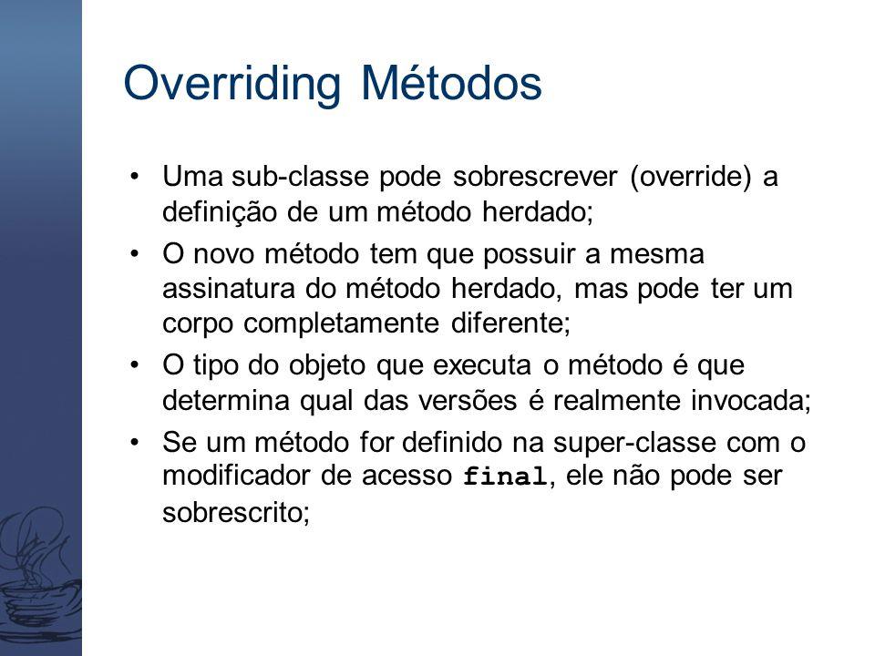 Overriding Métodos Uma sub-classe pode sobrescrever (override) a definição de um método herdado; O novo método tem que possuir a mesma assinatura do m