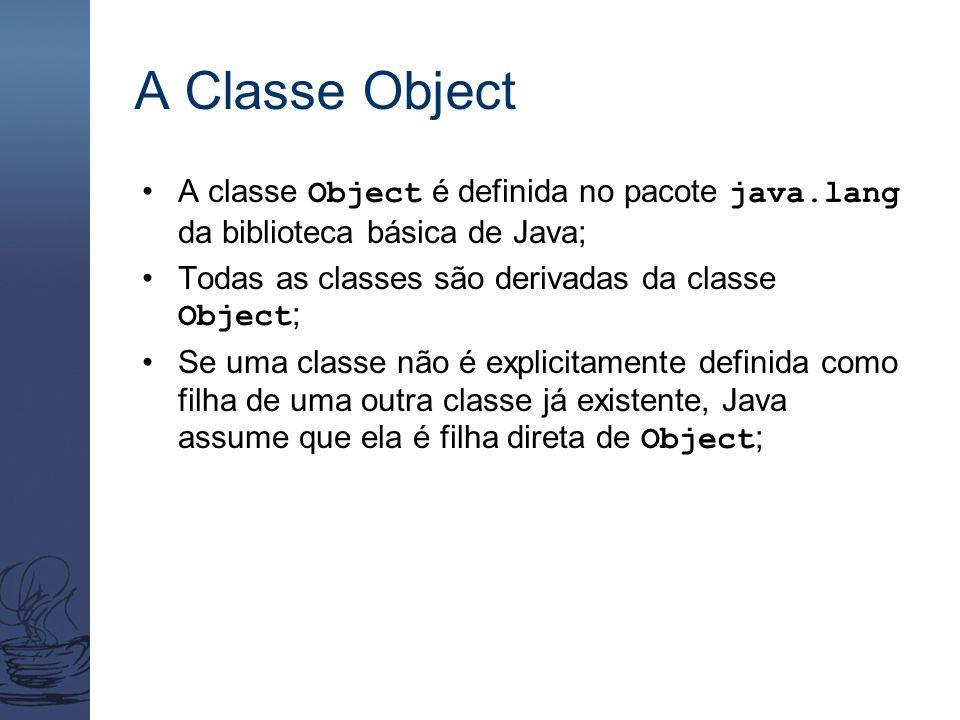 A Classe Object A classe Object é definida no pacote java.lang da biblioteca básica de Java; Todas as classes são derivadas da classe Object ; Se uma