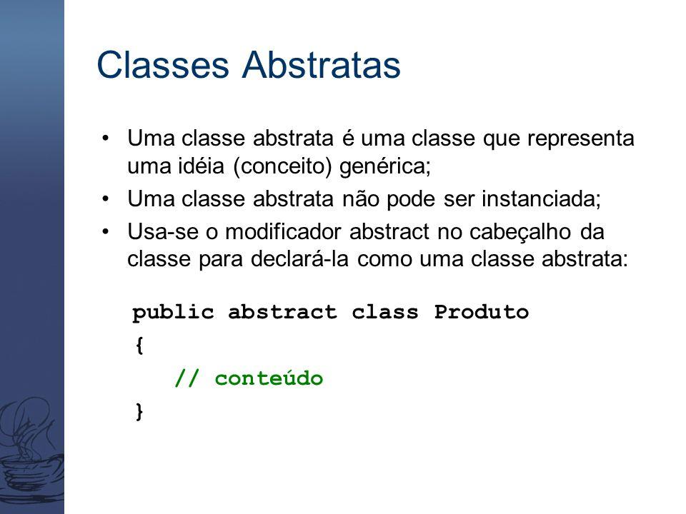 Classes Abstratas Uma classe abstrata é uma classe que representa uma idéia (conceito) genérica; Uma classe abstrata não pode ser instanciada; Usa-se
