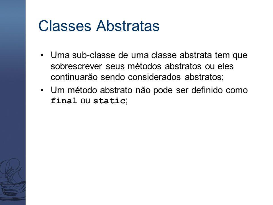 Classes Abstratas Uma sub-classe de uma classe abstrata tem que sobrescrever seus métodos abstratos ou eles continuarão sendo considerados abstratos;