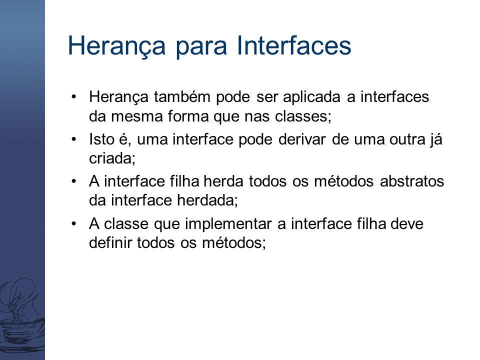 Herança para Interfaces Herança também pode ser aplicada a interfaces da mesma forma que nas classes; Isto é, uma interface pode derivar de uma outra