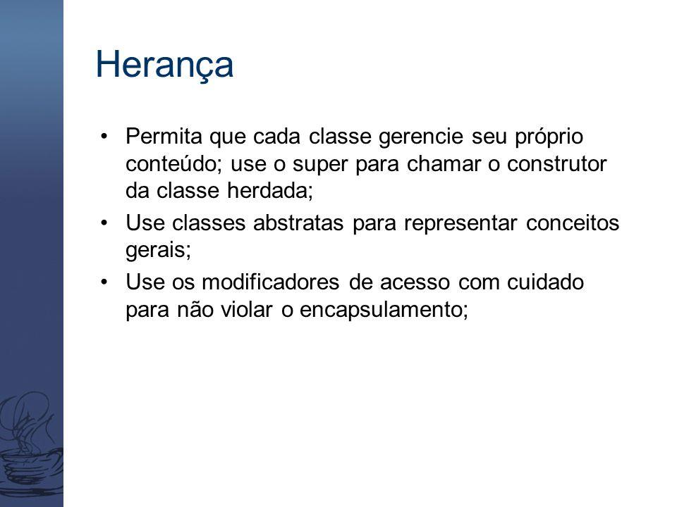 Herança Permita que cada classe gerencie seu próprio conteúdo; use o super para chamar o construtor da classe herdada; Use classes abstratas para repr